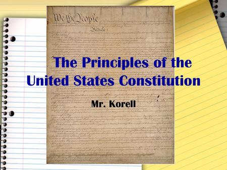 The Principles of the United States Constitution Mr. Korell.