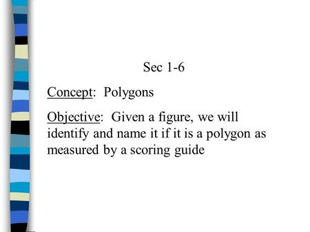 Sec 1-6 Concept: Polygons Objective: Given a figure, we will identify and name it if it is a polygon as measured by a scoring guide.