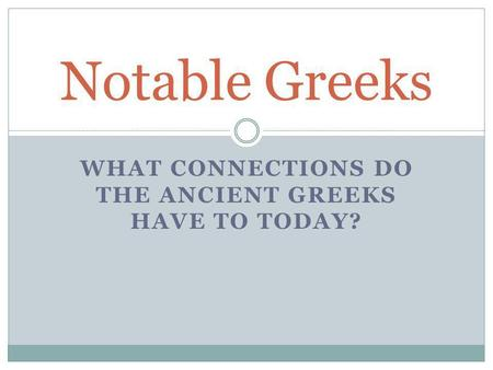 WHAT CONNECTIONS DO THE ANCIENT GREEKS HAVE TO TODAY? Notable Greeks.