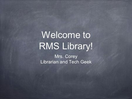 Welcome to RMS Library! Mrs. Corey Librarian and Tech Geek.