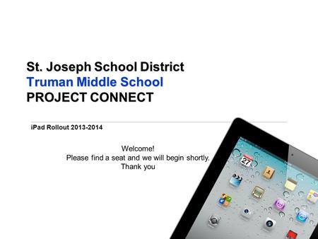 IPad Rollout 2013-2014 St. Joseph School District Truman Middle School PROJECT CONNECT Welcome! Please find a seat and we will begin shortly. Thank you.