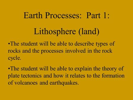Earth Processes: Part 1: Lithosphere (land) The student will be able to describe types of rocks and the processes involved in the rock cycle. The student.