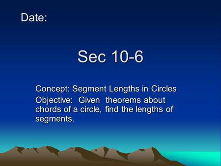Sec 10-6 Date: Concept: Segment Lengths in Circles