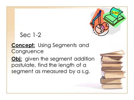 Sec 1-2 Concept: Using Segments and Congruence Obj: given the segment addition postulate, find the length of a segment as measured by a s.g.