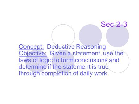 Sec 2-3 Concept: Deductive Reasoning Objective: Given a statement, use the laws of logic to form conclusions and determine if the statement is true through.