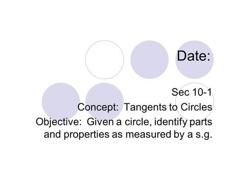 Date: Sec 10-1 Concept: Tangents to Circles Objective: Given a circle, identify parts and properties as measured by a s.g.