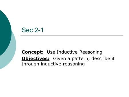 Sec 2-1 Concept: Use Inductive Reasoning Objectives: Given a pattern, describe it through inductive reasoning.