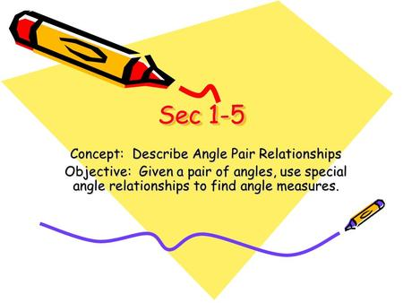 Sec 1-5 Concept: Describe Angle Pair Relationships Objective: Given a pair of angles, use special angle relationships to find angle measures.
