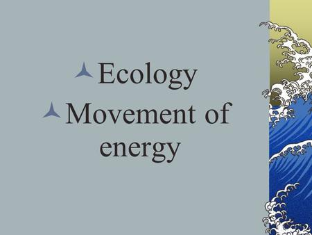 Ecology Movement of energy. Know the 3 Es Ecology = the study of the relationship between organisms and their environment. Ecosystem = all the living.