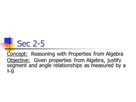 Sec 2-5 Concept: Reasoning with Properties from Algebra Objective: Given properties from Algebra, justify segment and angle relationships as measured by.