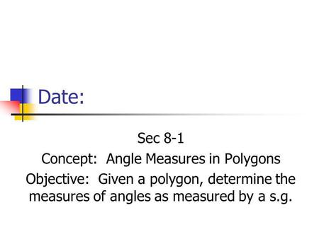 Date: Sec 8-1 Concept: Angle Measures in Polygons Objective: Given a polygon, determine the measures of angles as measured by a s.g.