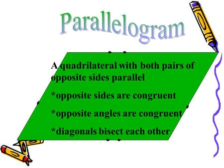 A quadrilateral with both pairs of opposite sides parallel *opposite sides are congruent *opposite angles are congruent *diagonals bisect each other.