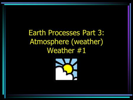 Earth Processes Part 3: Atmosphere (weather) Weather #1.