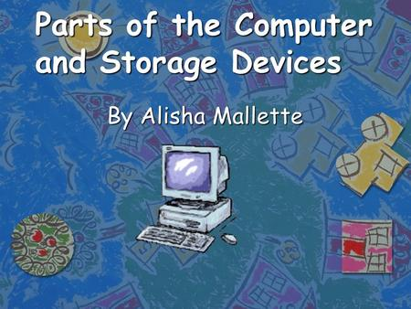 Parts of the Computer and Storage Devices By Alisha Mallette.