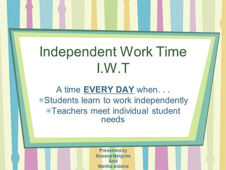 Independent Work Time I.W.T A time EVERY DAY when... Students learn to work independently Teachers meet individual student needs Presented by Susana Melgoza.