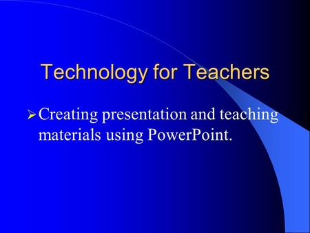 Technology for Teachers Creating presentation and teaching materials using PowerPoint.