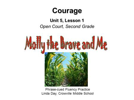 Courage Unit 5, Lesson 1 Courage Unit 5, Lesson 1 Open Court, Second Grade Phrase-cued Fluency Practice Linda Day, Crowville Middle School.