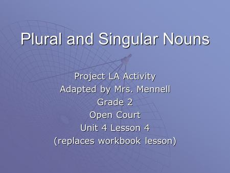 Plural and Singular Nouns Project LA Activity Adapted by Mrs. Mennell Grade 2 Open Court Unit 4 Lesson 4 (replaces workbook lesson)
