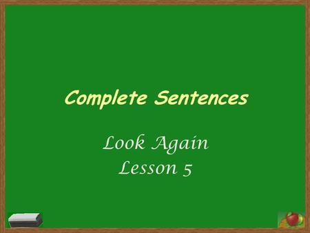 Complete Sentences Look Again Lesson 5. Complete Sentences Every sentence has two parts. A sentence must be a complete thought. The subject of a sentence.