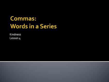 Kindness Lesson 4. Another word for series is list. Commas are used to separate words. Commas are placed after each item in a list, except the last item.