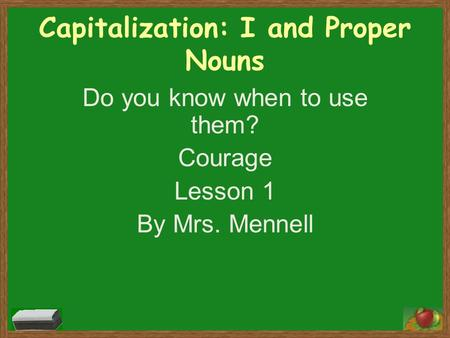 Capitalization: I and Proper Nouns Do you know when to use them? Courage Lesson 1 By Mrs. Mennell.