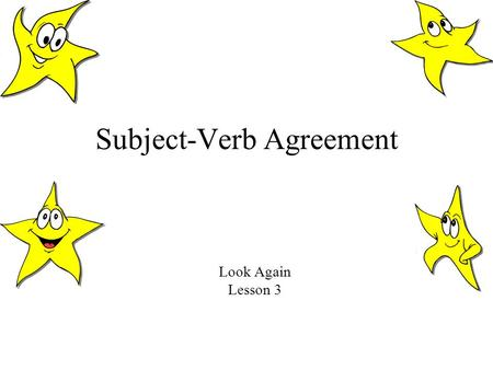 Subject-Verb Agreement Look Again Lesson 3. Subjects and Verbs Must Agree! Every sentence has a subject and a verb. These two must agree, or sound right.