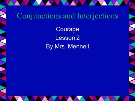 Conjunctions and Interjections Courage Lesson 2 By Mrs. Mennell.