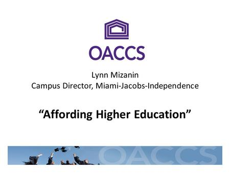 Lynn Mizanin Campus Director, Miami-Jacobs-Independence Affording Higher Education.