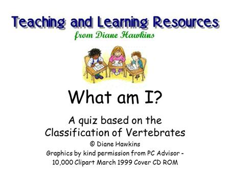 A quiz based on the Classification of Vertebrates © Diane Hawkins Graphics by kind permission from PC Advisor - 10,000 Clipart March 1999 Cover CD ROM.