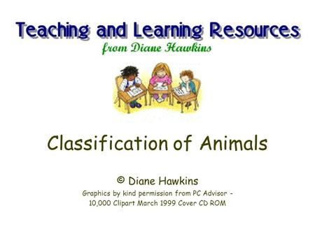 Classification of Animals © Diane Hawkins Graphics by kind permission from PC Advisor - 10,000 Clipart March 1999 Cover CD ROM.