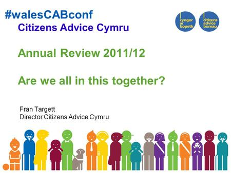 #walesCABconf Citizens Advice Cymru Annual Review 2011/12 Are we all in this together? Fran Targett Director Citizens Advice Cymru.