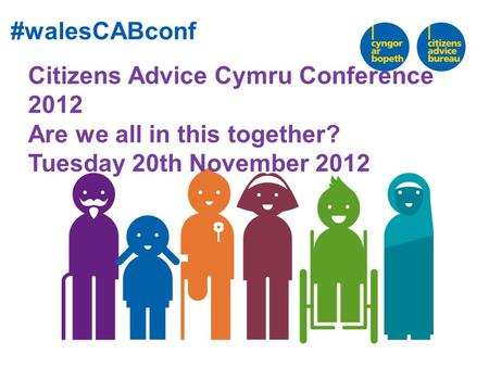 Citizens Advice Cymru Conference 2012 Are we all in this together? Tuesday 20th November 2012 #walesCABconf.