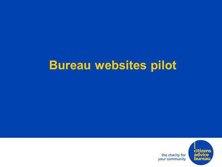 Bureau websites pilot. Citizens Advice is trialling a way for bureaux to have websites that are: inexpensive to build and run straightforward to maintain.