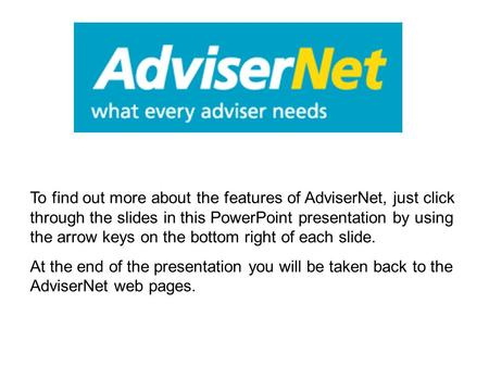 To find out more about the features of AdviserNet, just click through the slides in this PowerPoint presentation by using the arrow keys on the bottom.
