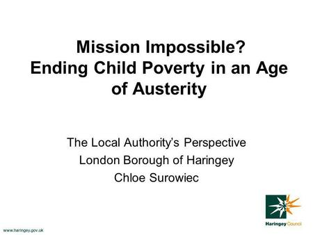 Www.haringey.gov.uk Mission Impossible? Ending Child Poverty in an Age of Austerity The Local Authoritys Perspective London Borough of Haringey Chloe Surowiec.