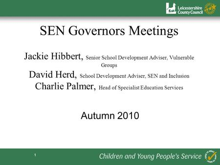 1 SEN Governors Meetings Jackie Hibbert, Senior School Development Adviser, Vulnerable Groups David Herd, School Development Adviser, SEN and Inclusion.