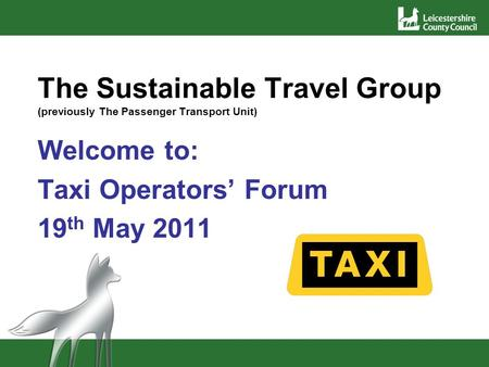 The Sustainable Travel Group (previously The Passenger Transport Unit) Welcome to: Taxi Operators Forum 19 th May 2011.