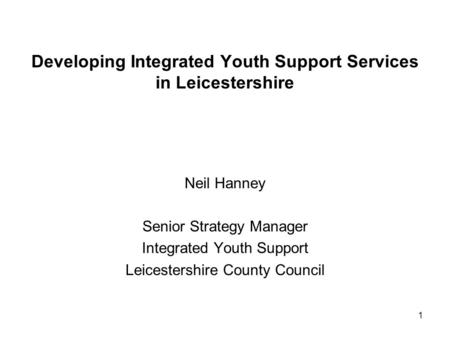 1 Developing Integrated Youth Support Services in Leicestershire Neil Hanney Senior Strategy Manager Integrated Youth Support Leicestershire County Council.