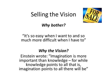 Selling the Vision Why bother? Its so easy when I want to and so much more difficult when I have to Why the Vision? Einstein wrote: Imagination is more.