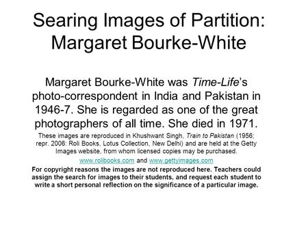 Searing Images of Partition: Margaret Bourke-White Margaret Bourke-White was Time-Lifes photo-correspondent <strong>in</strong> <strong>India</strong> and Pakistan <strong>in</strong> 1946-7. She is regarded.