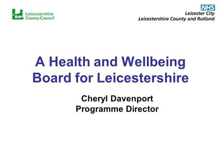 A Health and Wellbeing Board for Leicestershire Cheryl Davenport Programme Director.