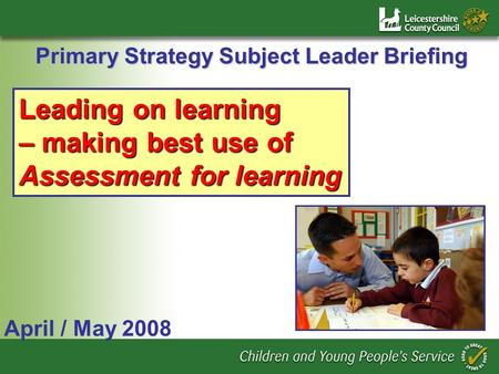 Primary Strategy Subject Leader Briefing April / May 2008 Leading on learning – making best use of Assessment for learning.
