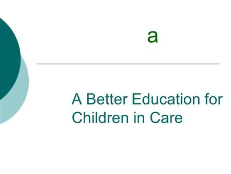 A Better Education for Children in Care a. Whats in a name? Children in care Looked after children Children in public care.