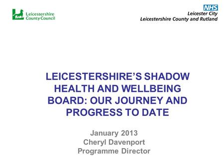 LEICESTERSHIRES SHADOW HEALTH AND WELLBEING BOARD: OUR JOURNEY AND PROGRESS TO DATE January 2013 Cheryl Davenport Programme Director.