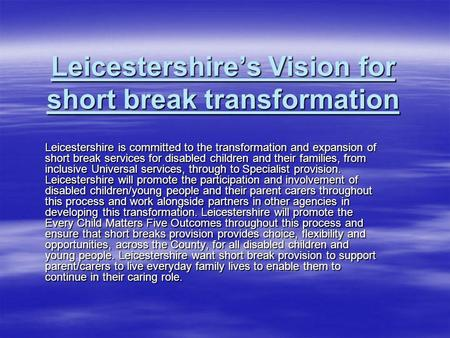 Leicestershires Vision for short break transformation Leicestershire is committed to the transformation and expansion of short break services for disabled.