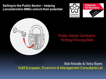 Bob Moodie & Vicky Byers NJM European, Economic & Management Consultants Ltd Selling to the Public Sector – helping Leicestershire SMEs unlock their potential.