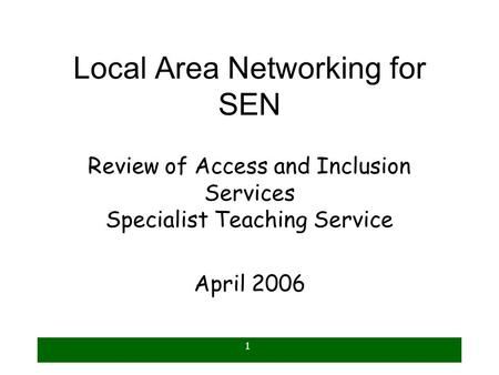1 Local Area Networking for SEN Review of Access and Inclusion Services Specialist Teaching Service April 2006.