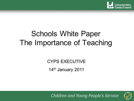 Schools White Paper The Importance of Teaching CYPS EXECUTIVE 14 th January 2011.