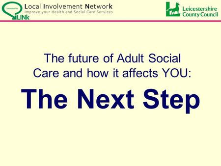 The Next Step The future of Adult Social Care and how it affects YOU: