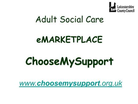 ChooseMySupport Adult Social Care eMARKETPLACE ChooseMySupport www.choosemysupport.org.uk www.choosemysupport.org.uk.